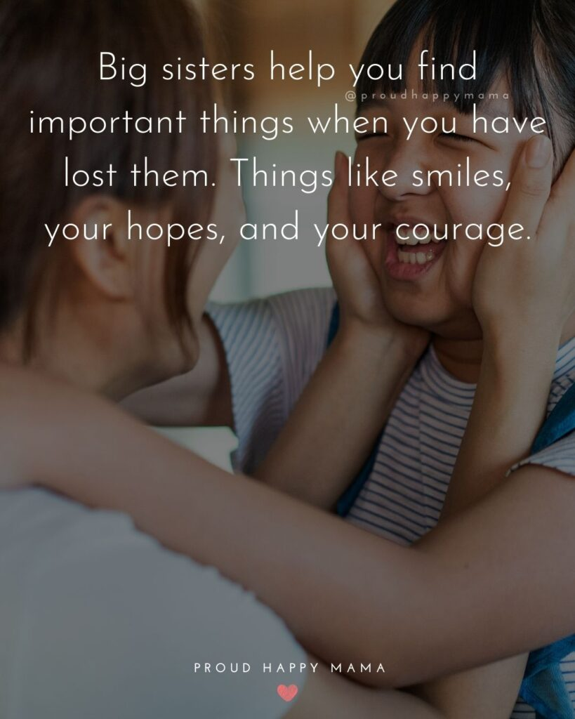 Big Sister Quotes - Big sisters help you find important things when you have lost them. Things like smiles, your hopes, and