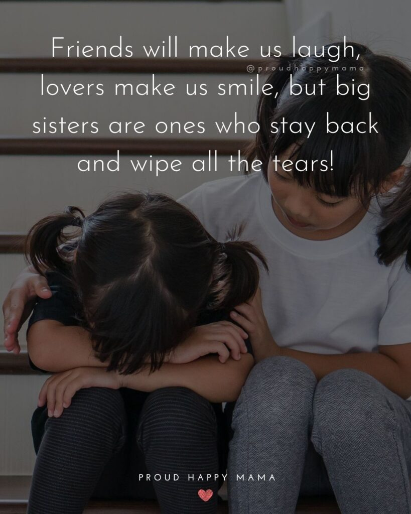 Big Sister Quotes - Friends will make us laugh, lovers make us smile, but big sisters are ones who stay back and wipe all the
