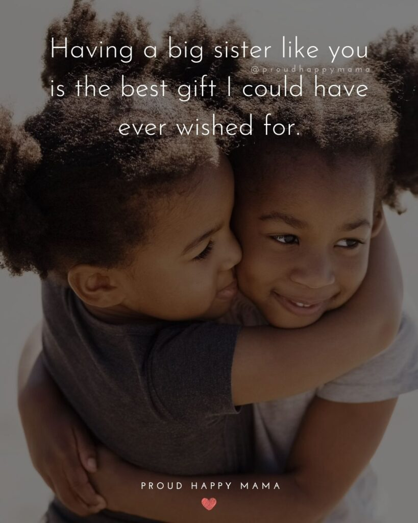 Big Sister Quotes - Having a big sister like you is the best gift I could have ever wished for.'