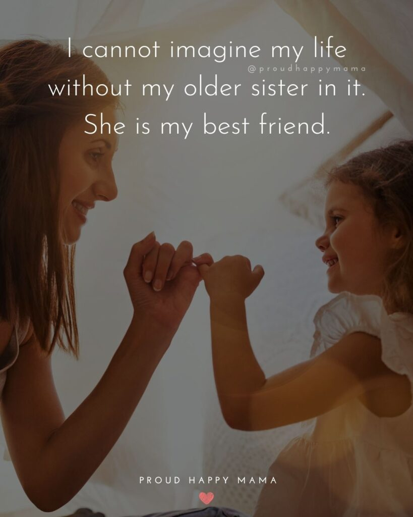 Big Sister Quotes - I cannot imagine my life without my older sister in it. She is my best friend.'