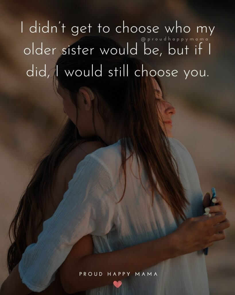 Big Sister Quotes - I didn't get to choose who my older sister would be, but if I did, I would still choose you.'