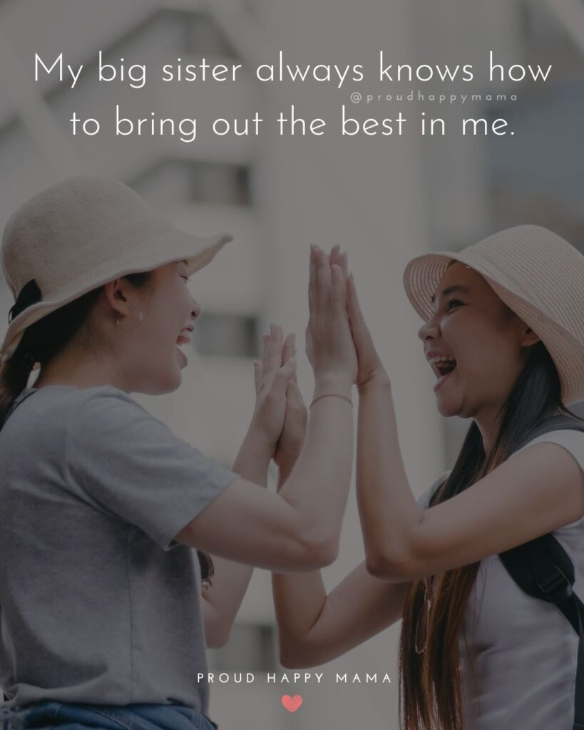 Big Sister Quotes - My big sister always knows how to bring out the best in me.'