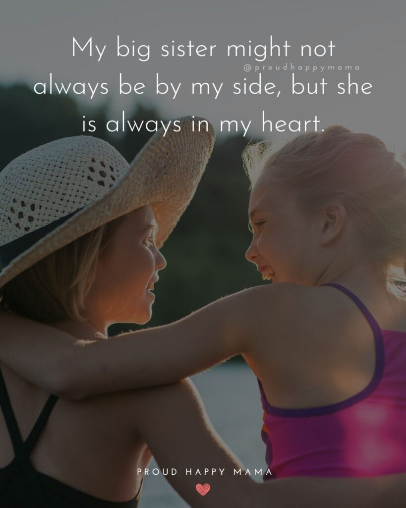 Big Sister Quotes - My big sister might not always be by my side, but she is always in my heart.'