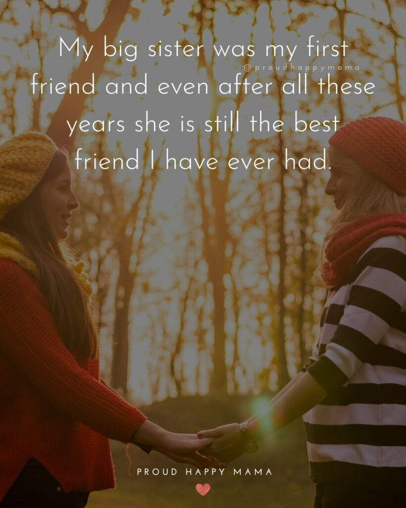 Big Sister Quotes - My big sister was my first friend and even after all these years she is still the best friend I have ever had.'