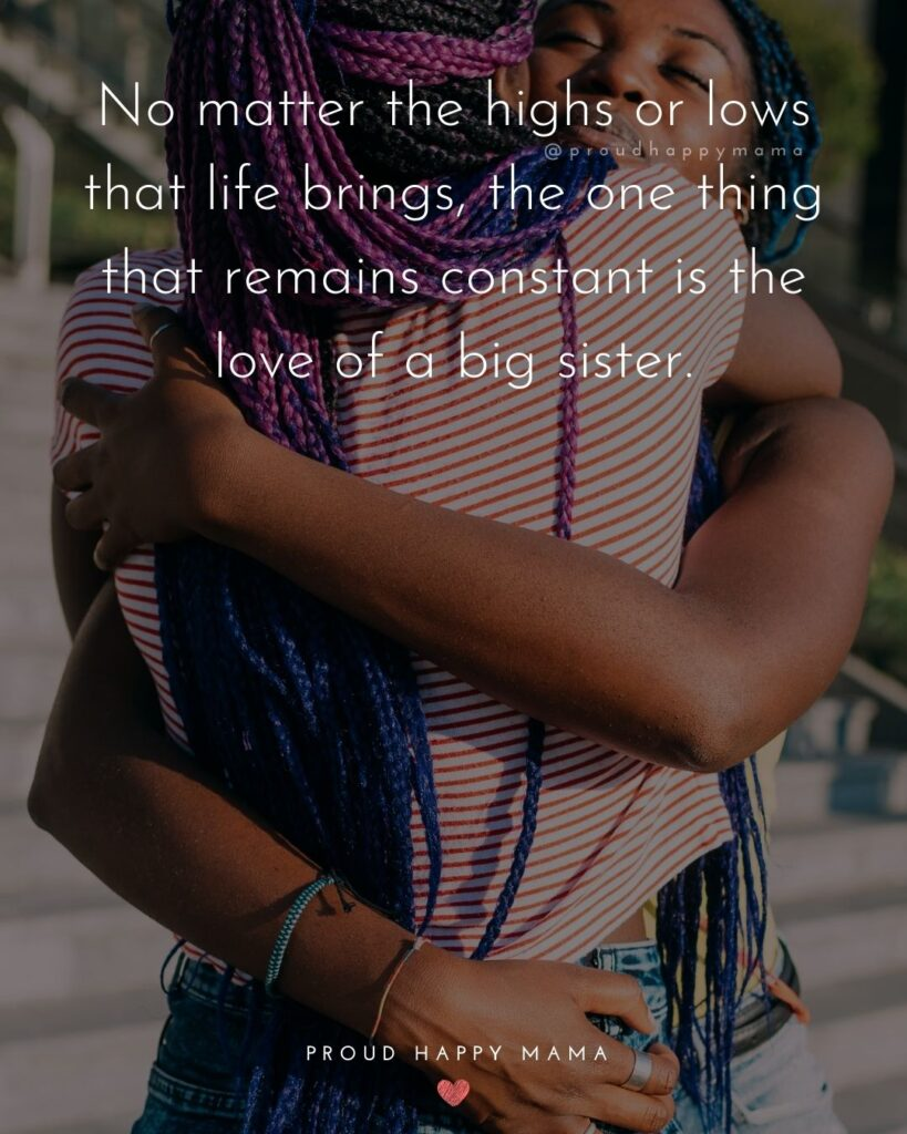 Big Sister Quotes - No matter the highs or lows that life brings, the one thing that remains constant is the love of a big sister.'