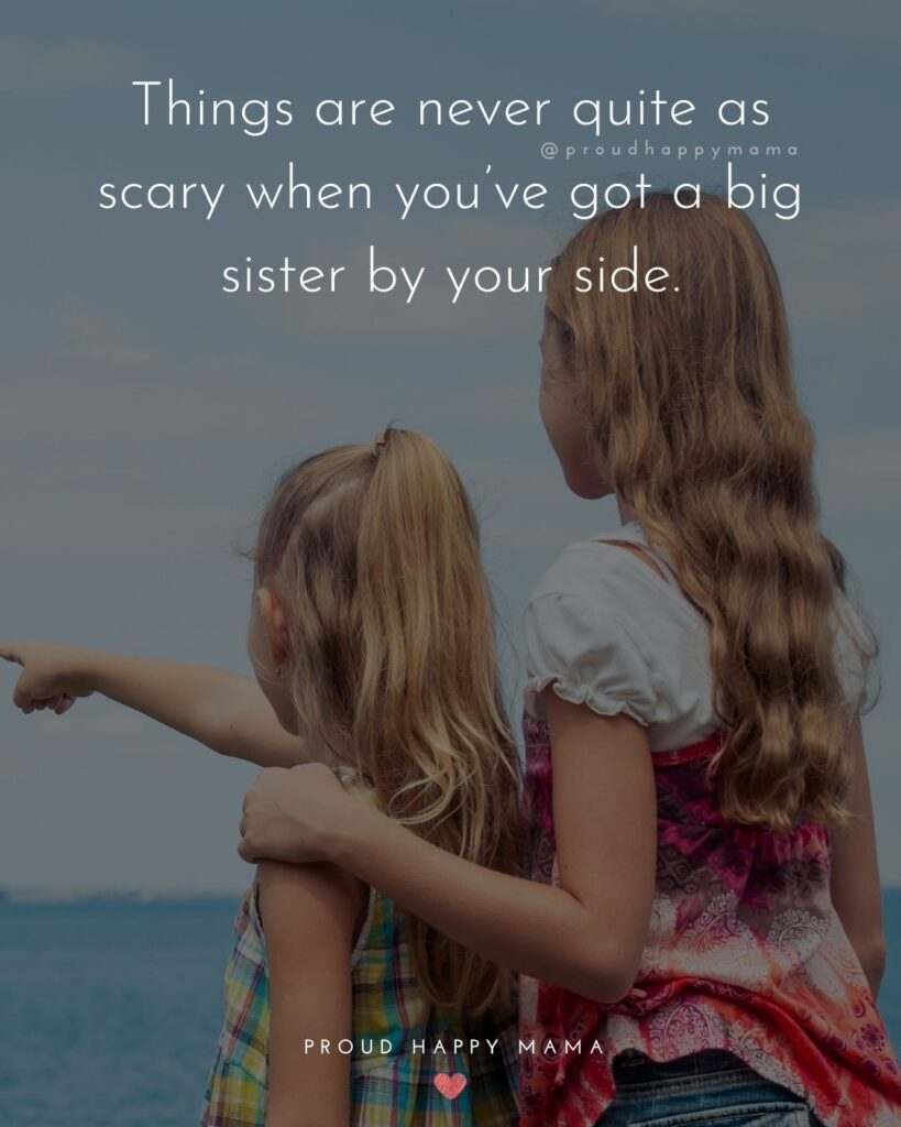 Big Sister Quotes - Things are never quite as scary when you've got a big sister by your side.'