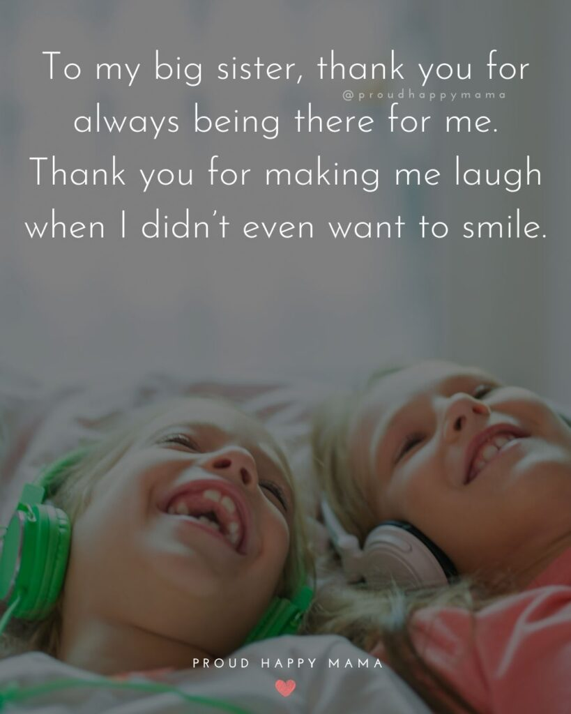 Big Sister Quotes - To my big sister, thank you for always being there for me. Thank you for making me laugh when I didn't even