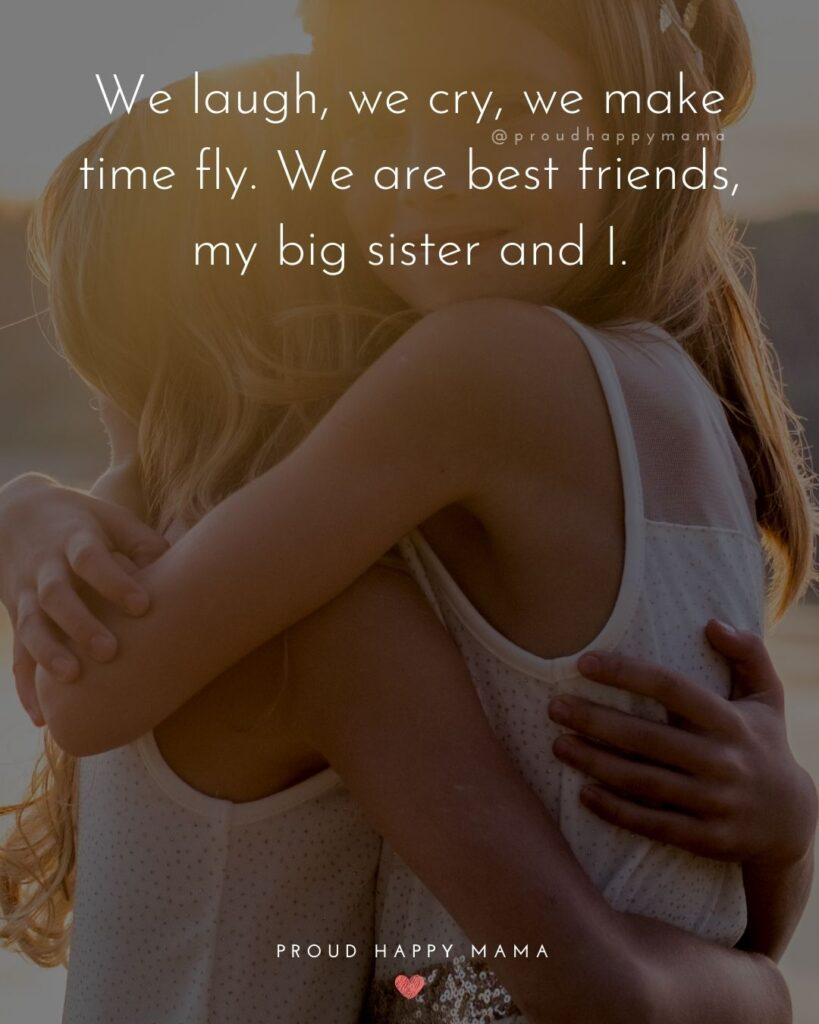 Big Sister Quotes - We laugh, we cry, we make time fly. We are best friends, my big sister and I.'