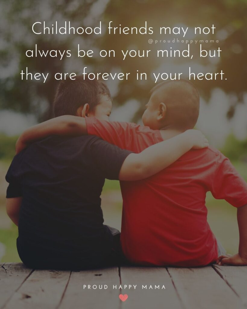 Childhood Friends Quotes - Childhood friends may not always be on your mind, but they are forever in your heart.