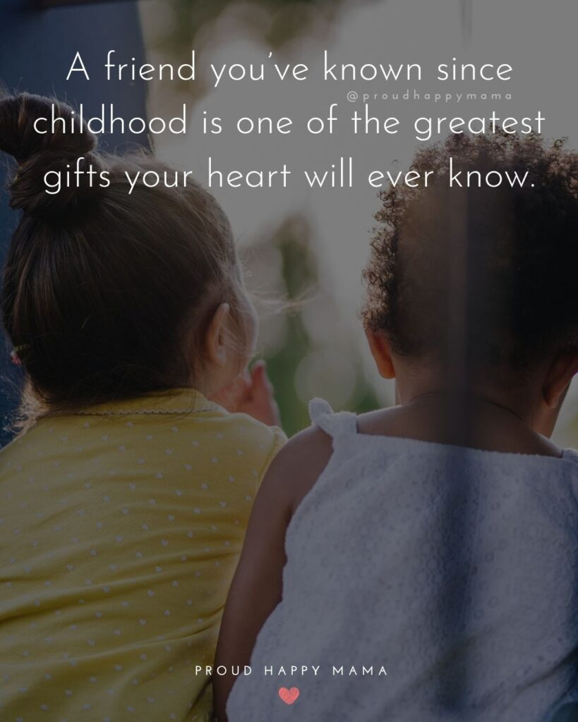 Childhood Friendship Quotes - A friend you've known since childhood is one of the greatest gifts your heart will ever know.'