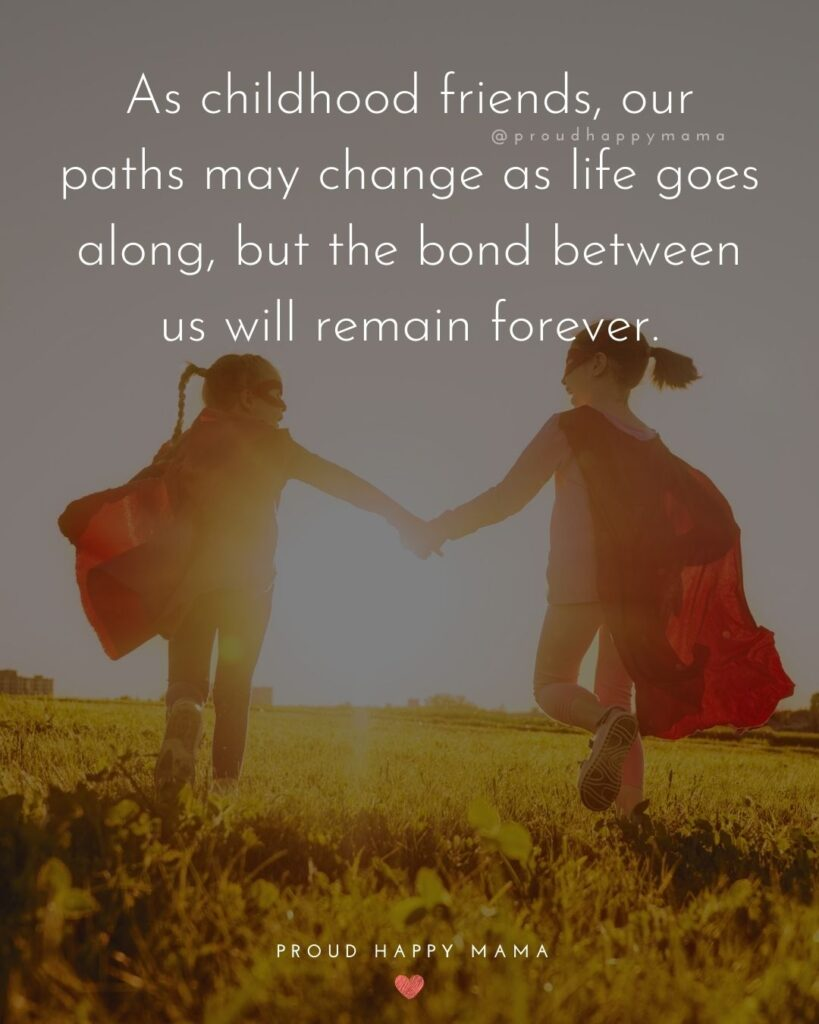 Childhood Friendship Quotes - As childhood friends, our paths may change as life goes along, but the bond between us will