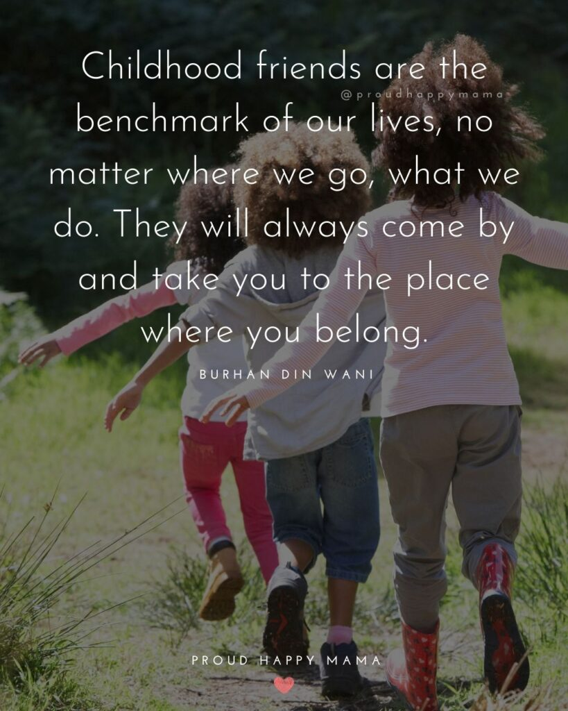 Childhood Friendship Quotes - Childhood friends are the benchmark of our lives, no matter where we go, what we do.