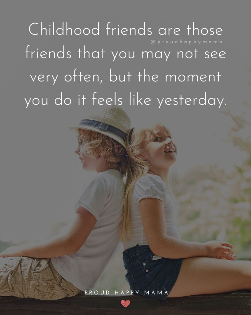 Childhood Friendship Quotes - Childhood friends are those friends that you may not see very often, but the moment you do