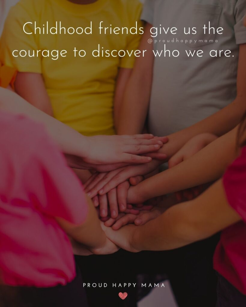 Childhood Friendship Quotes - Childhood friends give us the courage to discover who we are.'