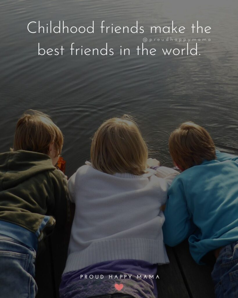 Childhood Friendship Quotes - Childhood friends make the best friends in the world.'