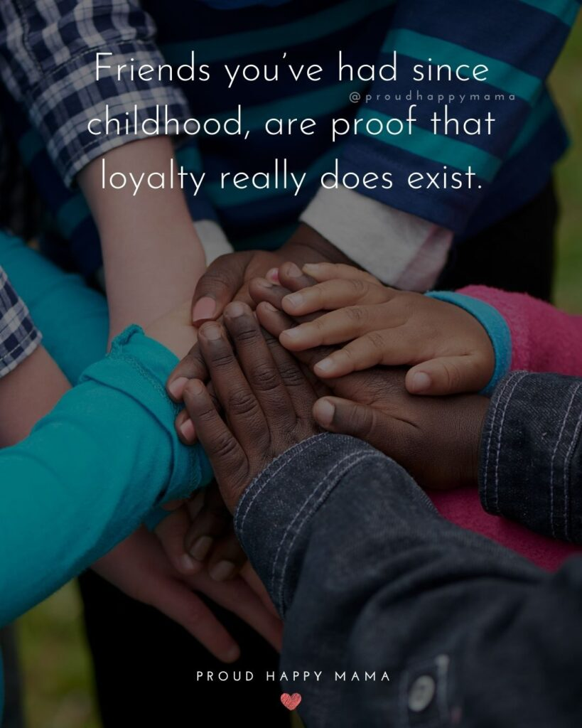 Childhood Friendship Quotes - Friends you've had since childhood, are proof that loyalty really does exist.'