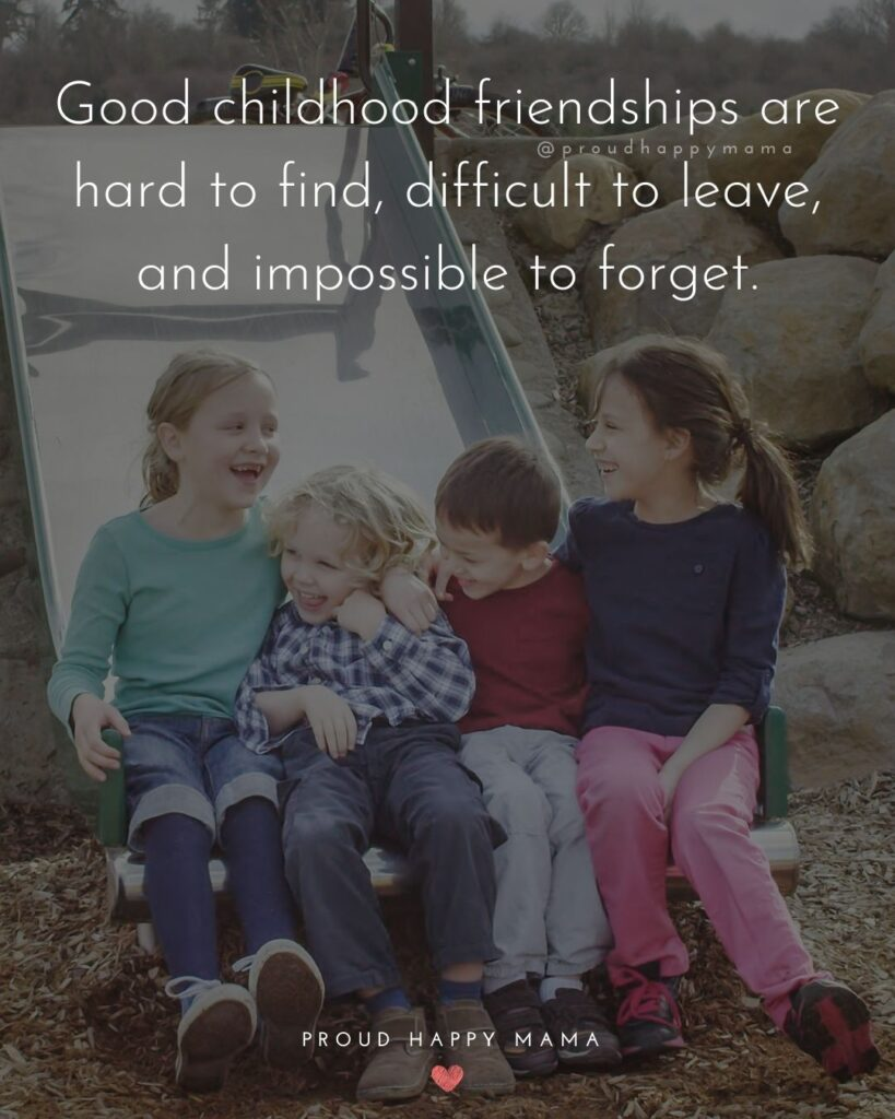 Childhood Friendship Quotes - Good childhood friendships are hard to find, difficult to leave, and impossible to forget.'