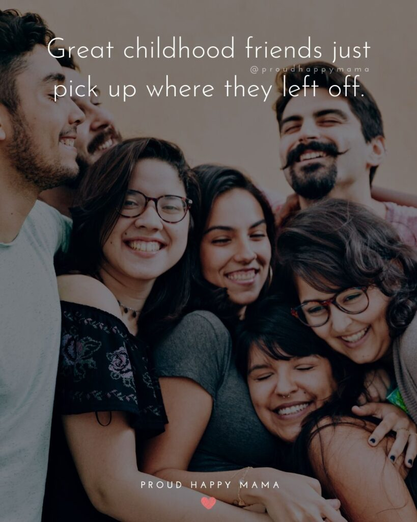Childhood Friendship Quotes - Great childhood friends just pick up where they left off.'