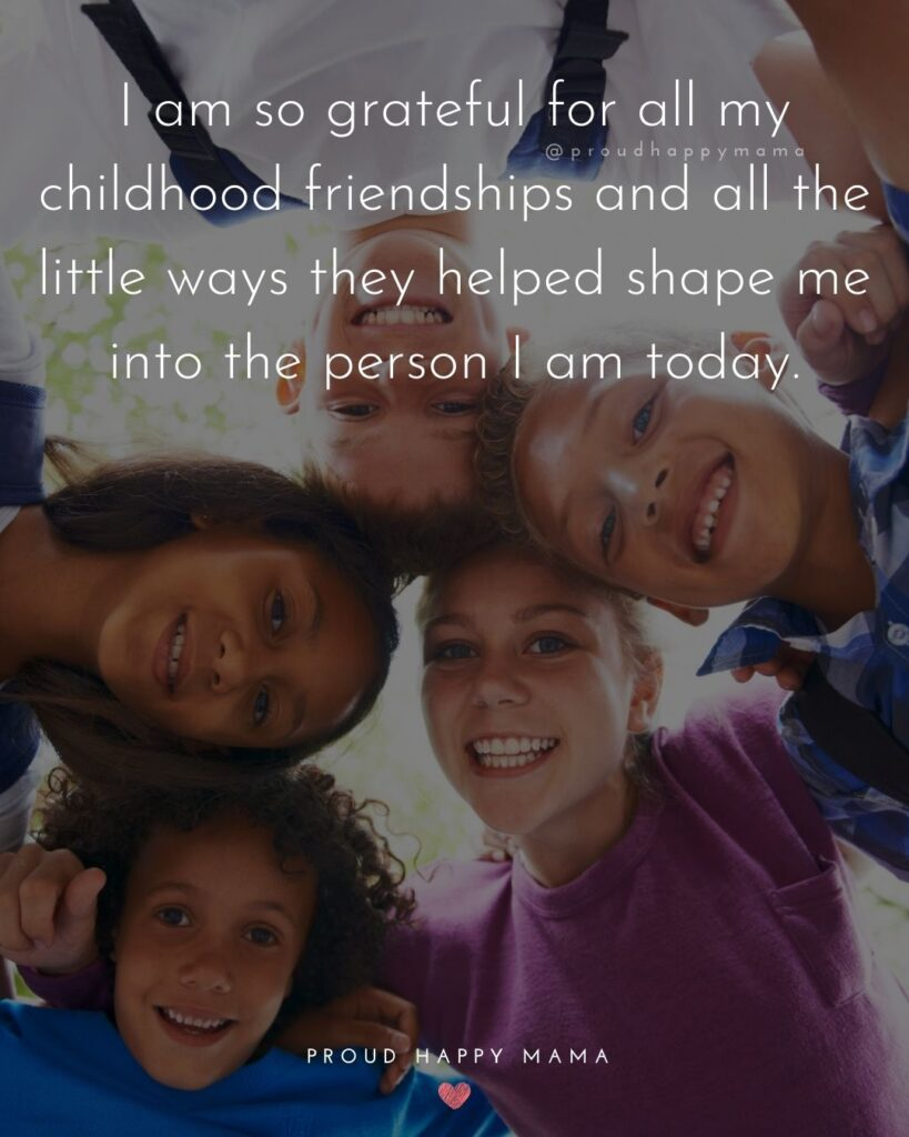 Childhood Friendship Quotes - I am so grateful for all my childhood friendships and all the little ways they helped shape