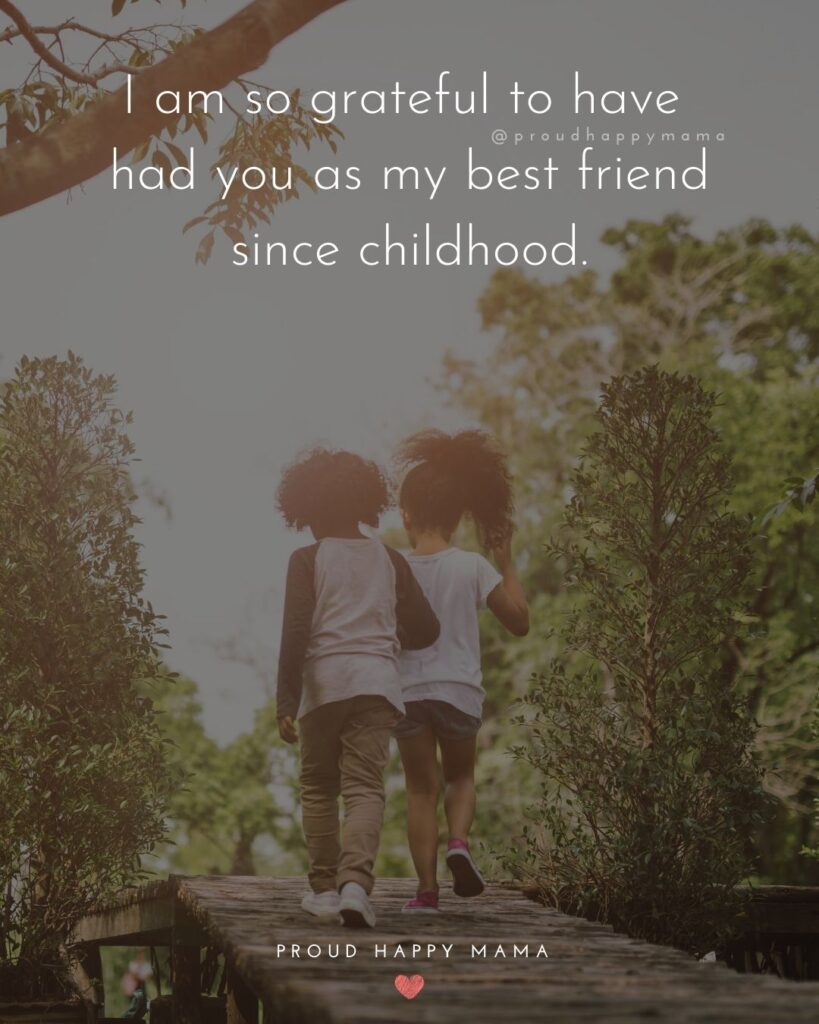 Childhood Friendship Quotes - I am so grateful to have had you as my best friend since childhood.'