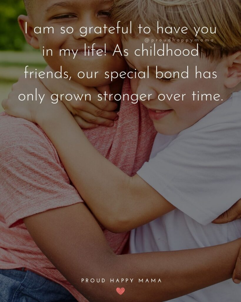 Childhood Friendship Quotes - I am so grateful to have you in my life! As childhood friends, our special bond has only grown