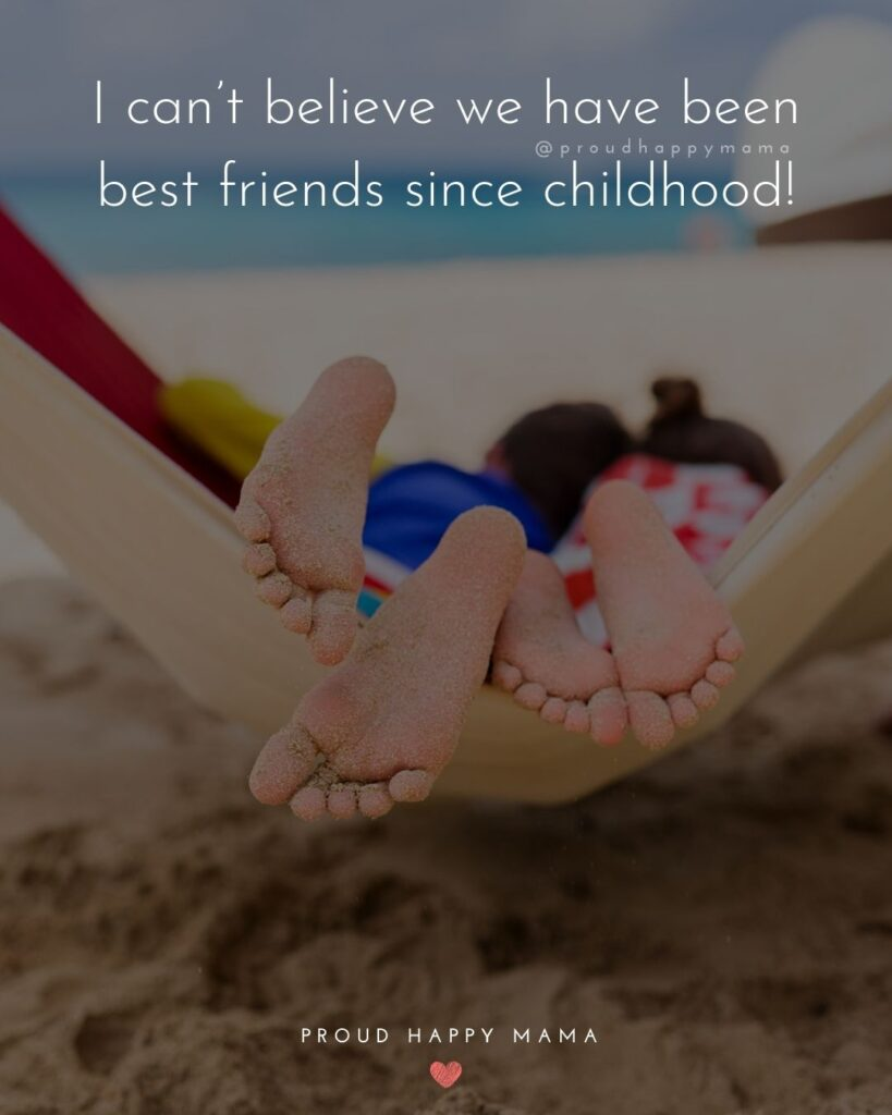 Childhood Friendship Quotes - I can't believe we have been best friends since childhood!'
