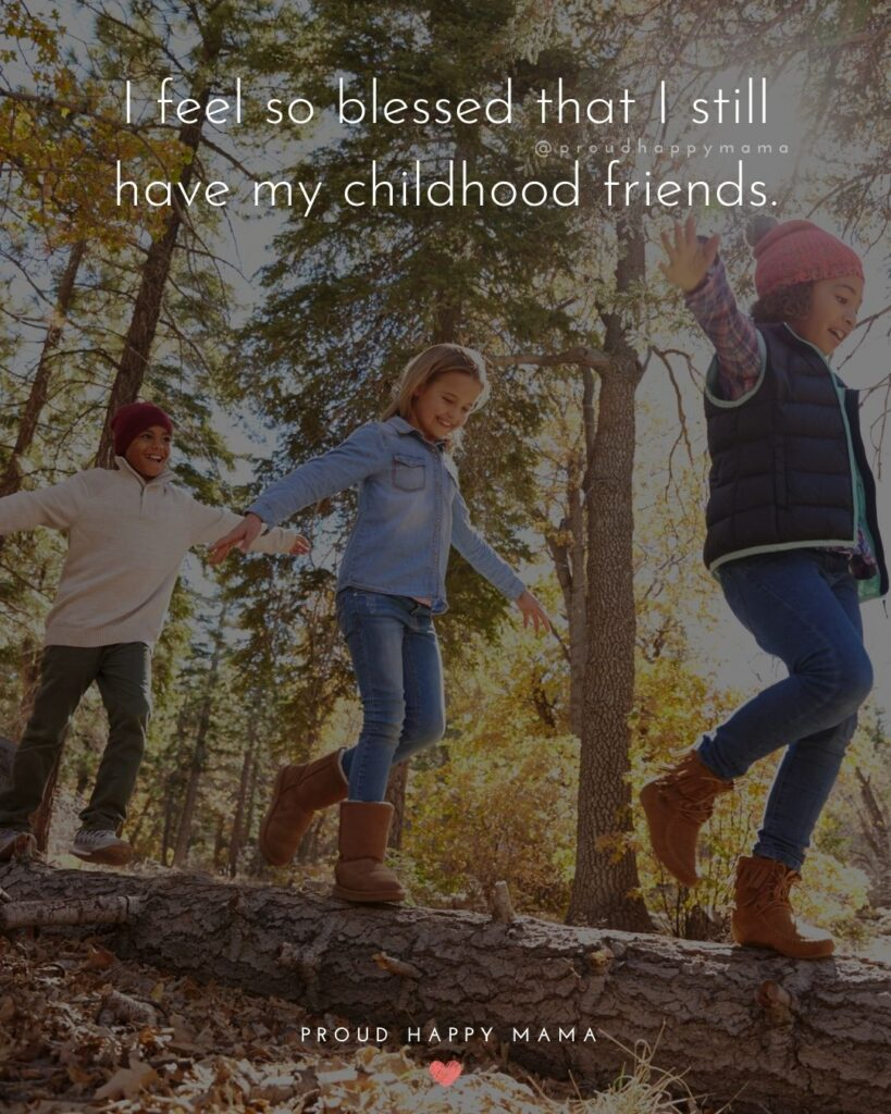 Childhood Friendship Quotes - I feel so blessed that I still have my childhood friends.'