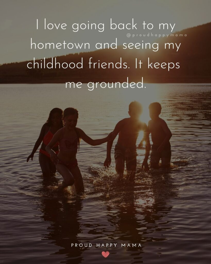 Childhood Friendship Quotes - I love going back to my hometown and seeing my childhood friends. It keeps me