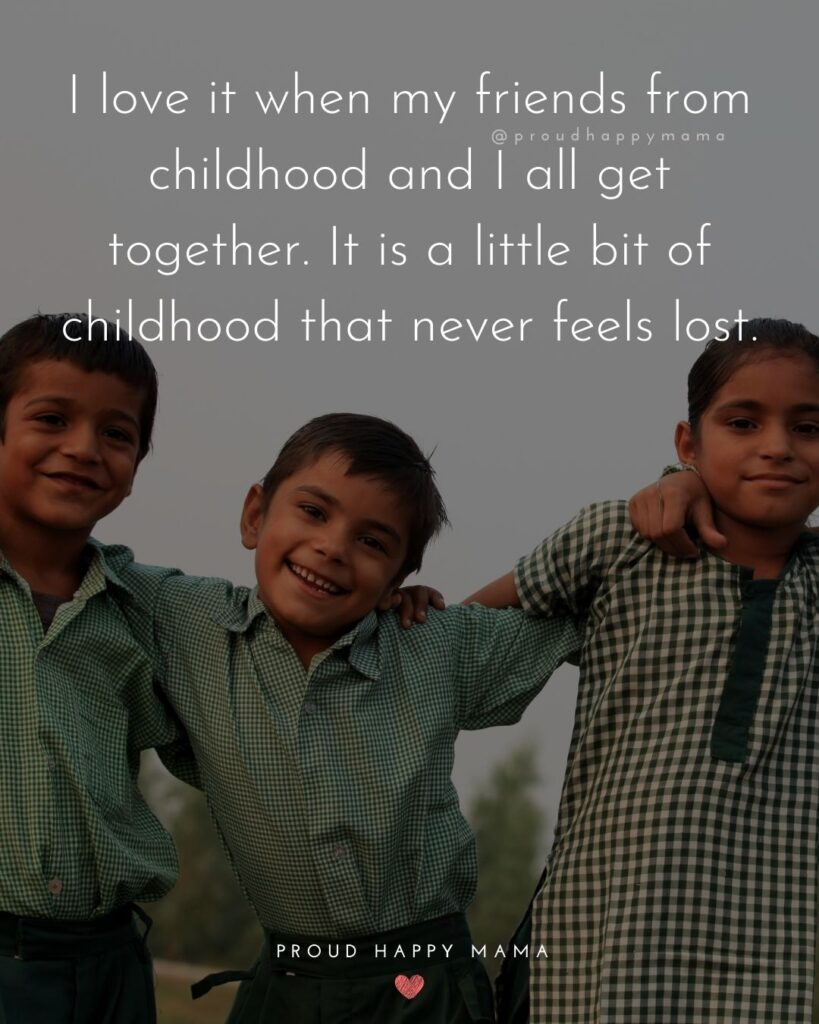 Childhood Friendship Quotes - I love it when my friends from childhood and I all get together. It is a little bit of childhood that