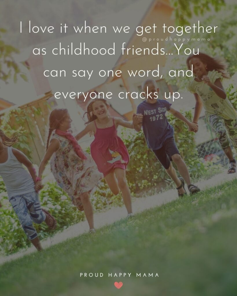 Childhood Friendship Quotes - I love it when we get together as childhood friends…You can say one word, and everyone cracks