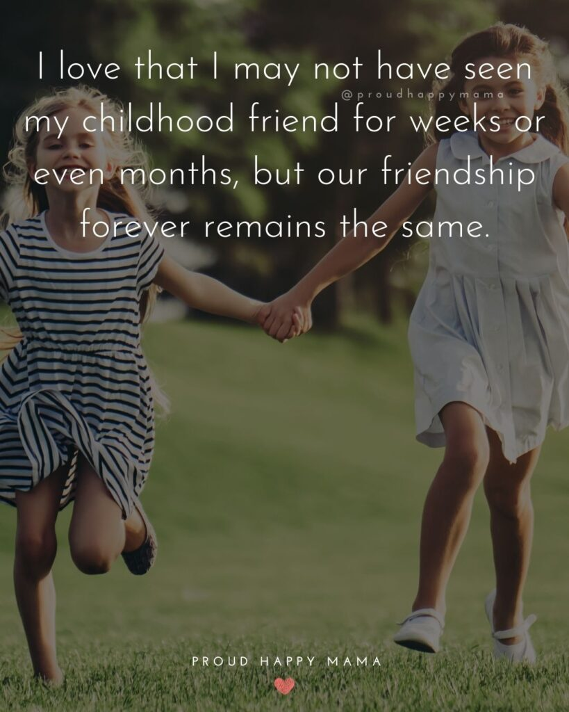 Childhood Friendship Quotes - I love that I may not have seen my childhood friend for weeks or even months, but our