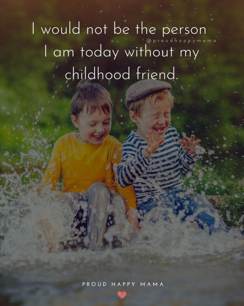 Childhood Friendship Quotes - I would not be the person I am today without my childhood friend.'