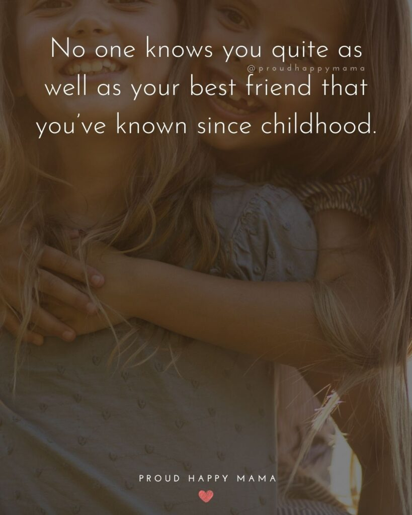 Childhood Friendship Quotes - No one knows you quite as well as your best friend that you've known since childhood.'