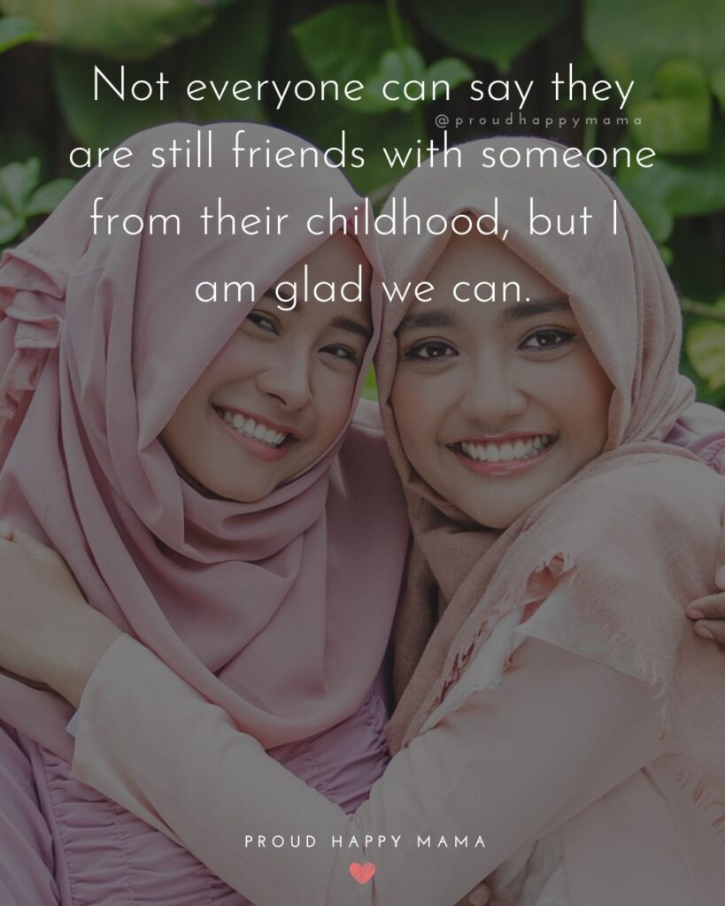 Childhood Friendship Quotes - Not everyone can say they are still friends with someone from their childhood, but I am glad we