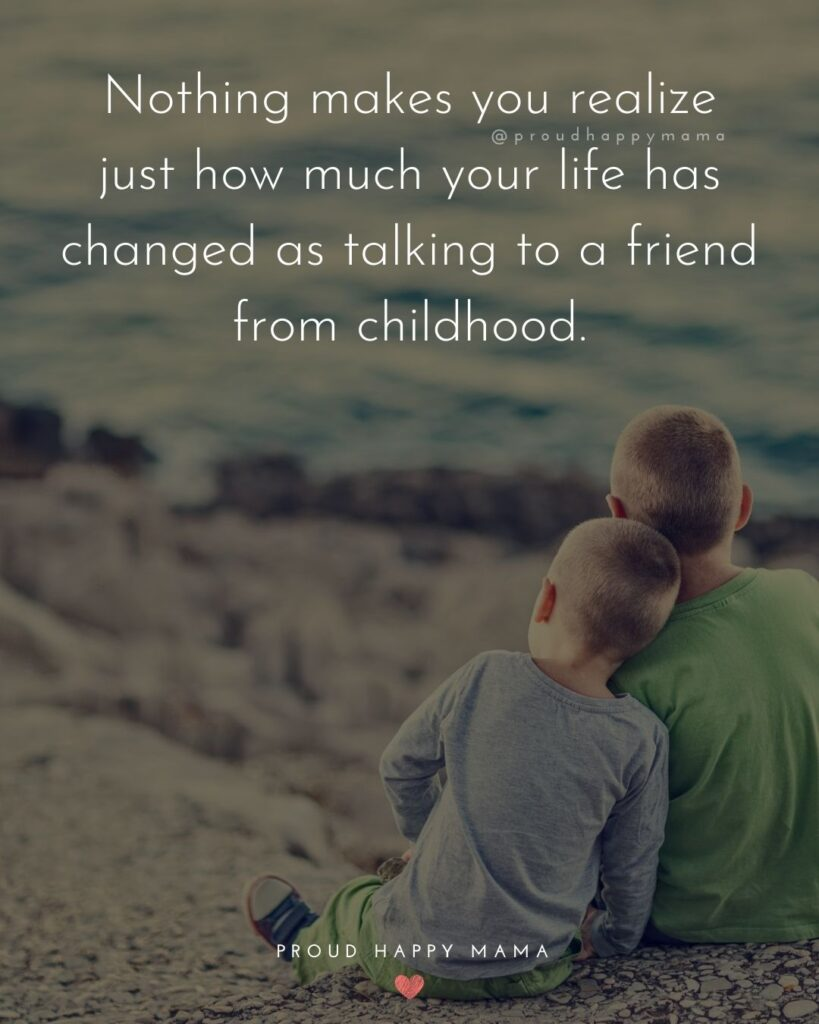Childhood Friendship Quotes - Nothing makes you realize just how much your life has changed as talking to a friend from