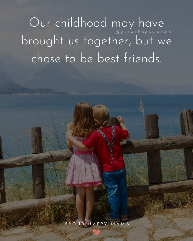 Childhood Friendship Quotes - Our childhood may have brought us together, but we chose to be best friends.'