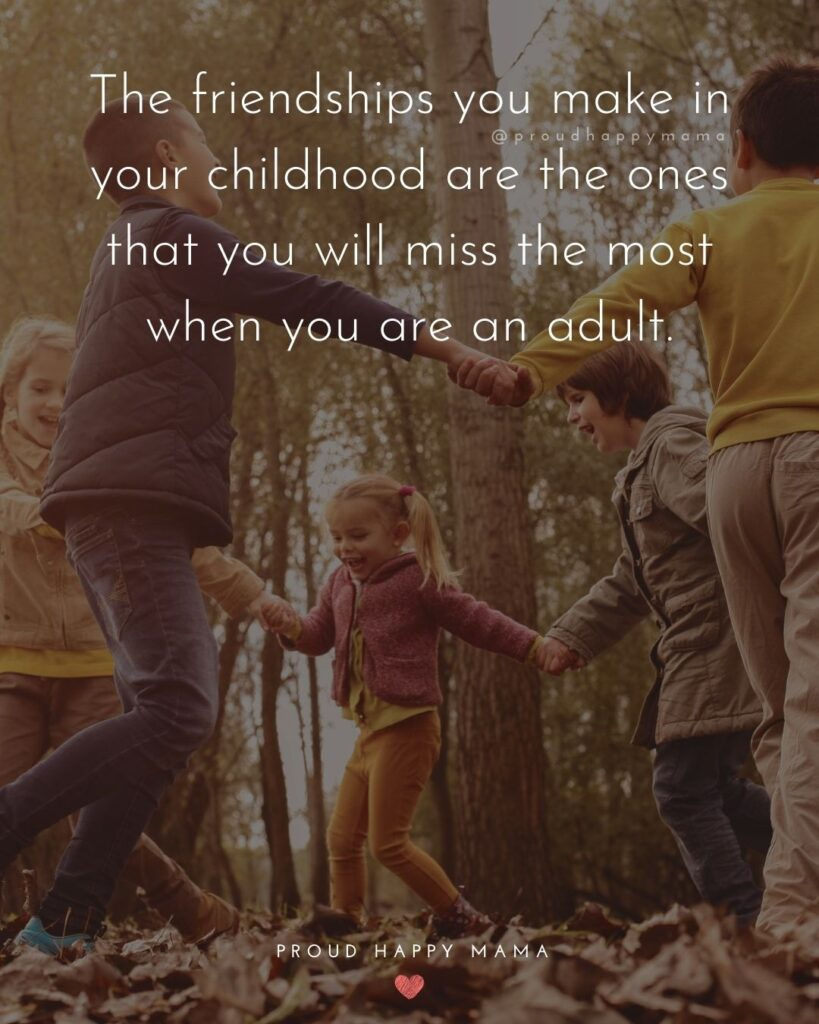 Childhood Friendship Quotes - The friendships you make in your childhood are the ones that you will miss the most when you are
