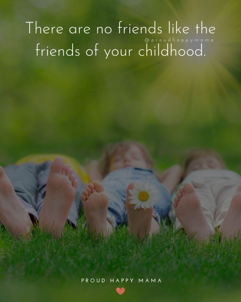 Childhood Friendship Quotes - There are no friends like the friends of your childhood.'