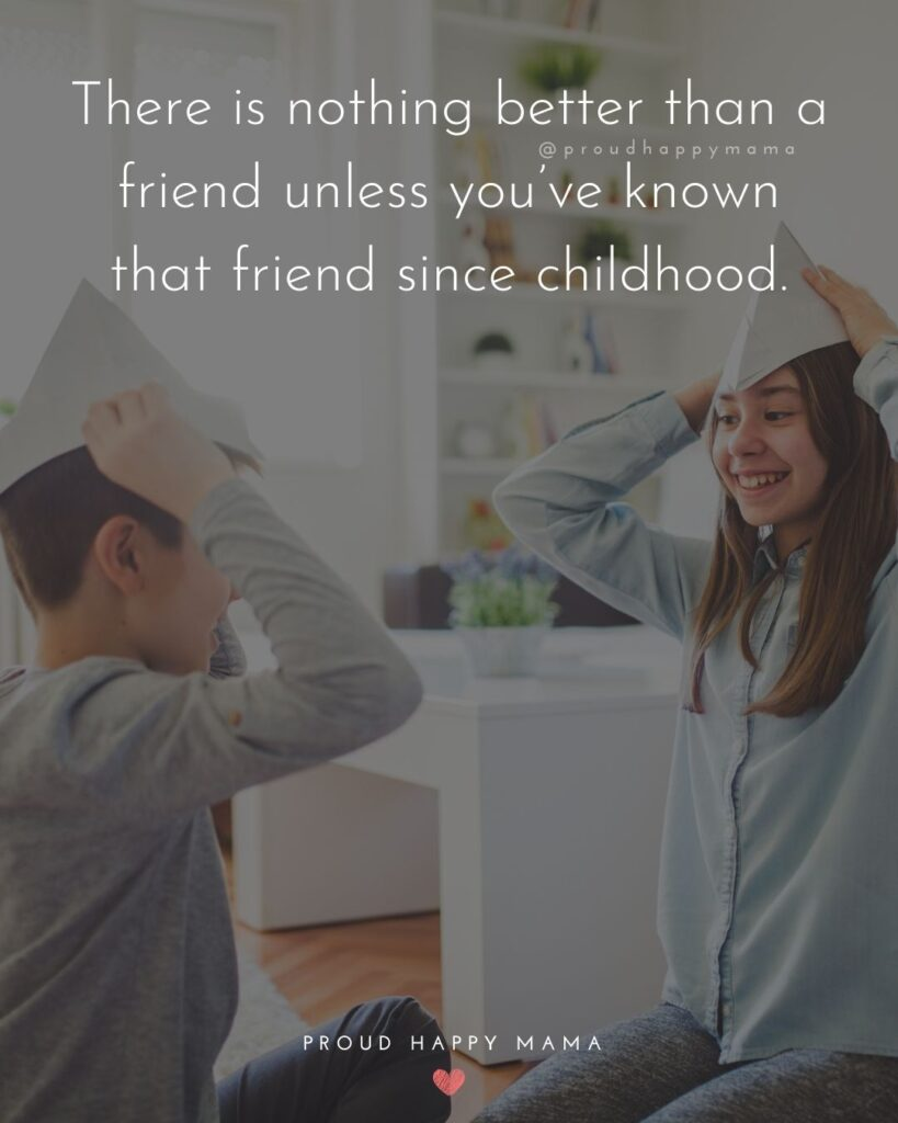Childhood Friendship Quotes - There is nothing better than a friend unless you've known that friend since childhood.'