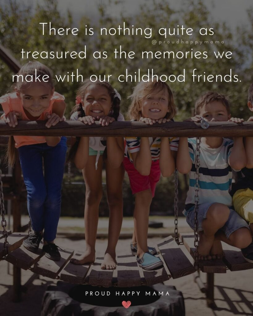 Childhood Friendship Quotes - There is nothing quite as treasured as the memories we make with our childhood friends.'