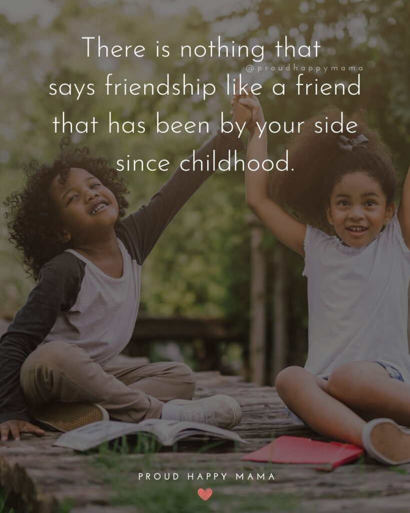 Childhood Friendship Quotes - There is nothing that says friendship like a friend that has been by your side since