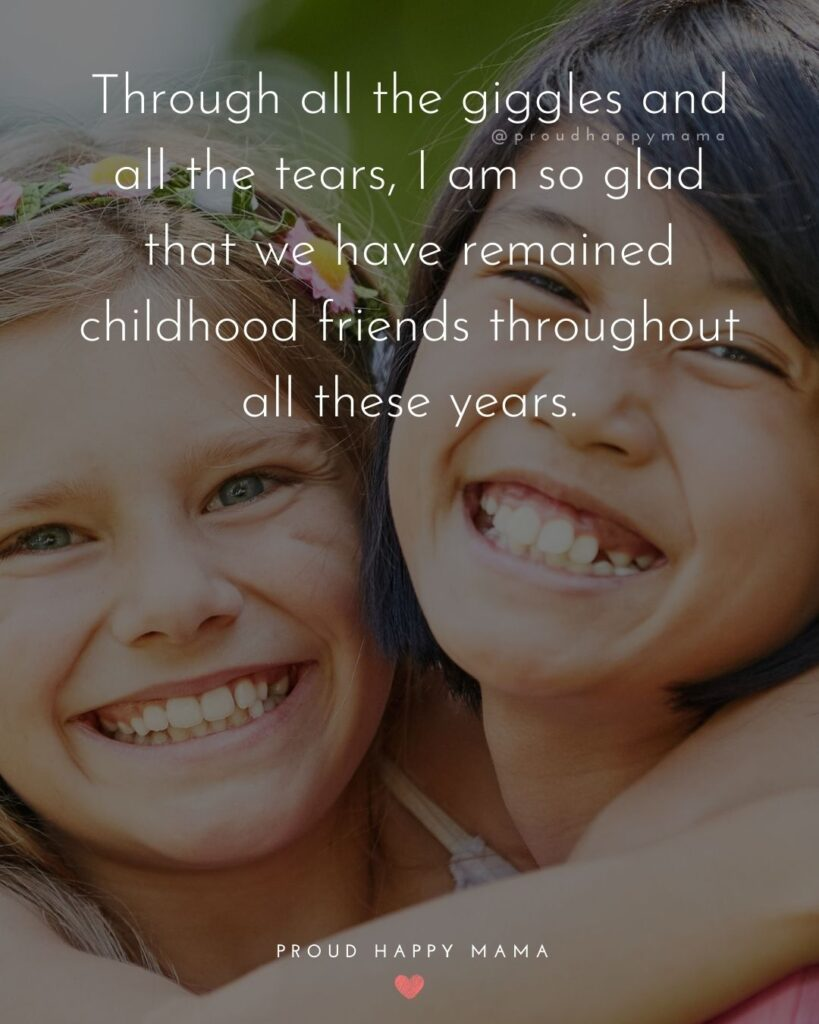 Childhood Friendship Quotes - Through all the giggles and all the tears, I am so glad that we have remained childhood friends