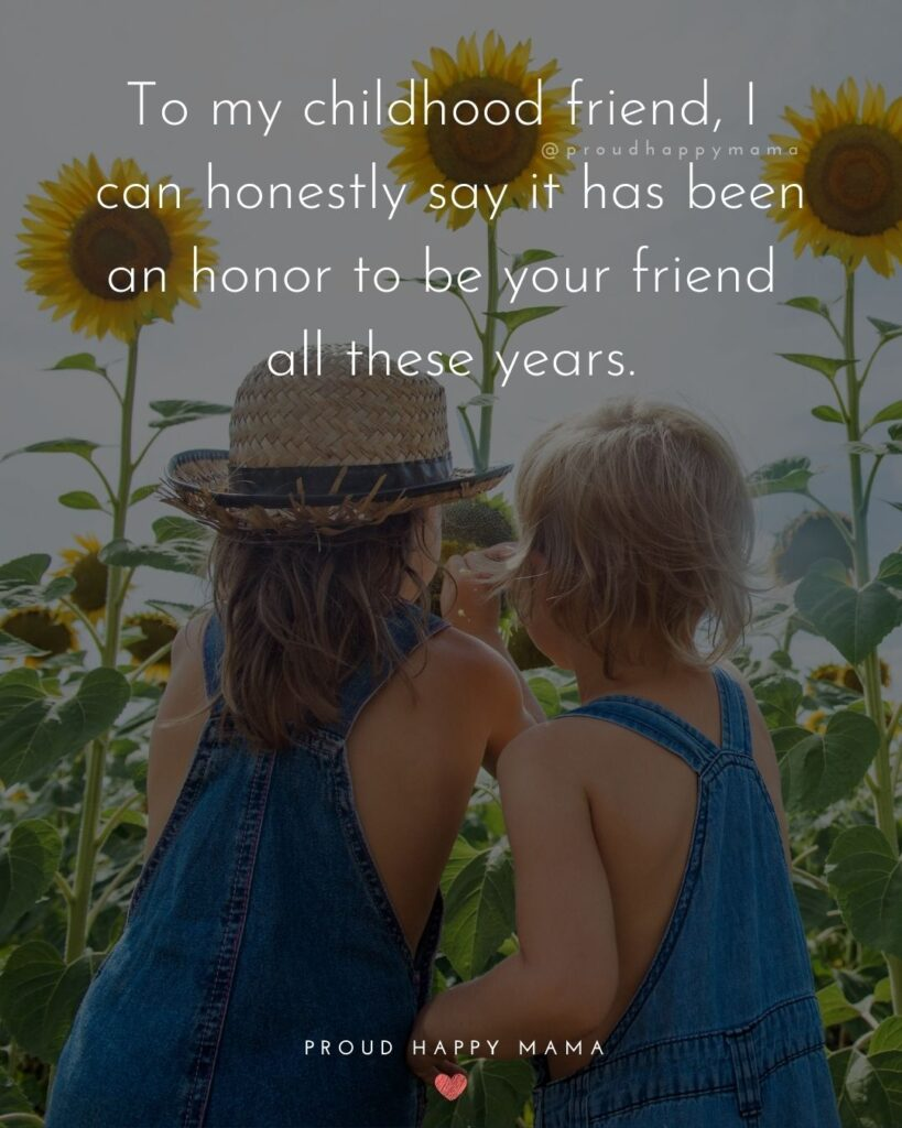 Childhood Friendship Quotes - To my childhood friend, I can honestly say it has been an honor to be your friend all these