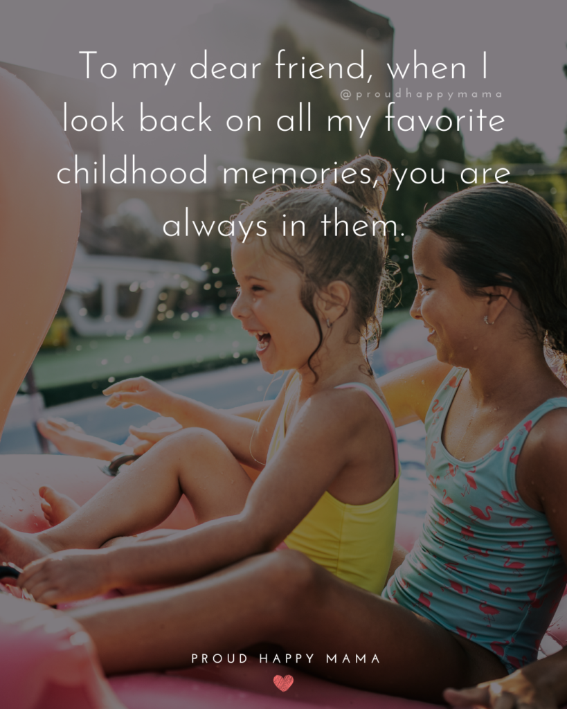Childhood Friendship Quotes - To my dear friend, when I look back on all my favorite childhood memories, you are always in