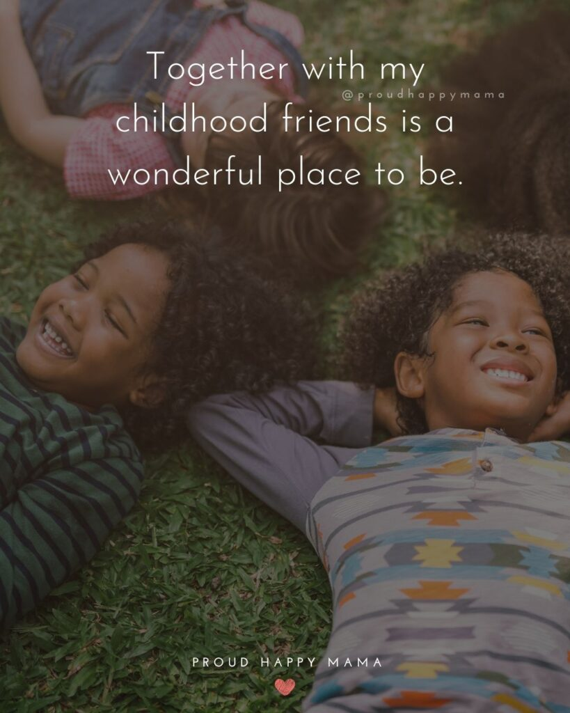Childhood Friendship Quotes - Together with my childhood friends is a wonderful place to be.'