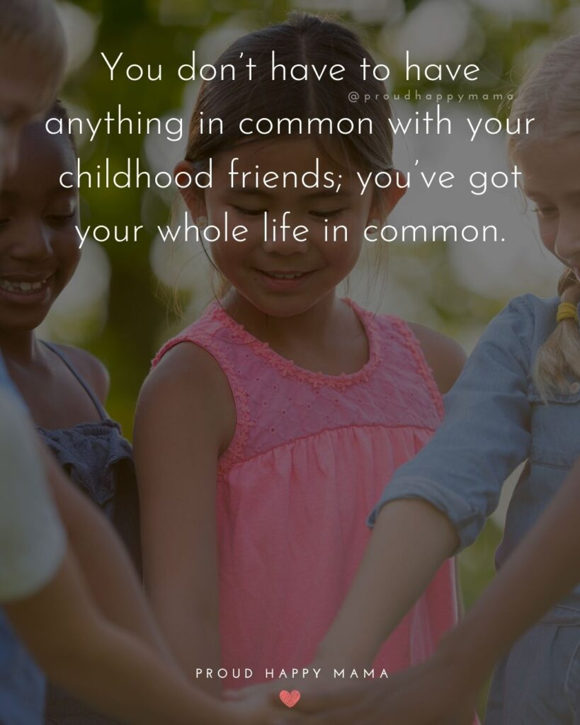 Childhood Friendship Quotes - You don't have to have anything in common with your childhood friends; you've got your whole