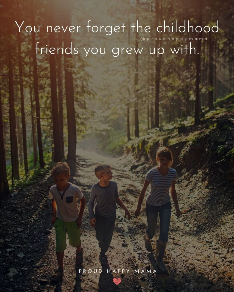 Childhood Friendship Quotes - You never forget the childhood friends you grew up with.'