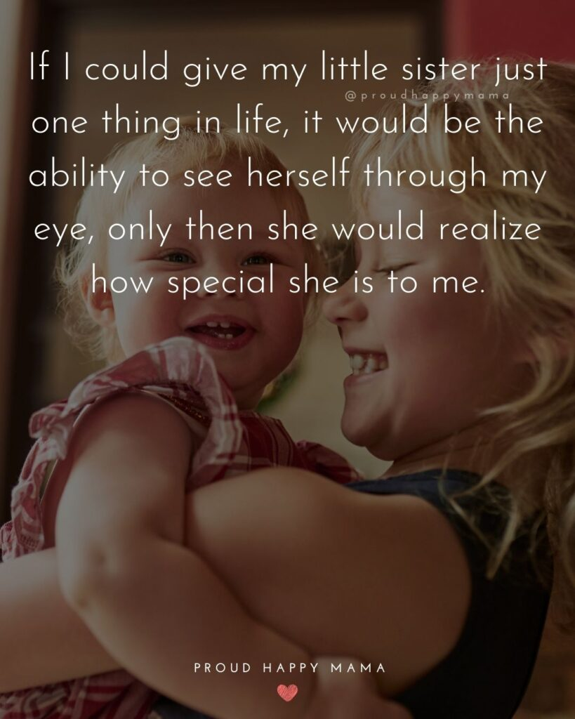 Little Sister Quotes - If I could give my little sister just one thing in life, it would be the ability to see herself through my eye, only