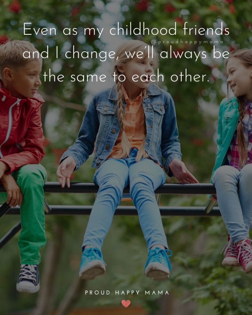 Childhood Friendship Quotes - Even as my childhood friends and I change, we'll always be the same to each other.'