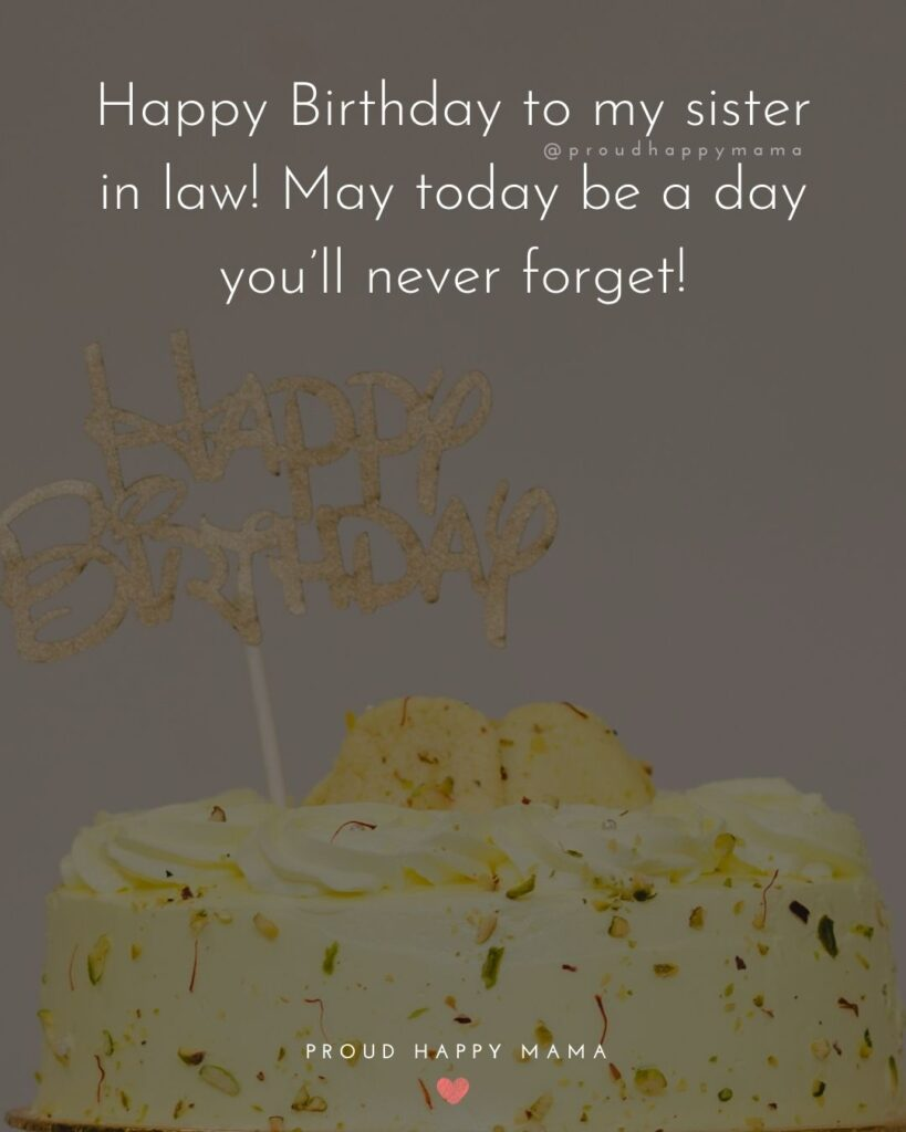 Happy Birthday Sister In Law Quotes - Happy Birthday to my sister in law! May today be a day you'll never forget!'